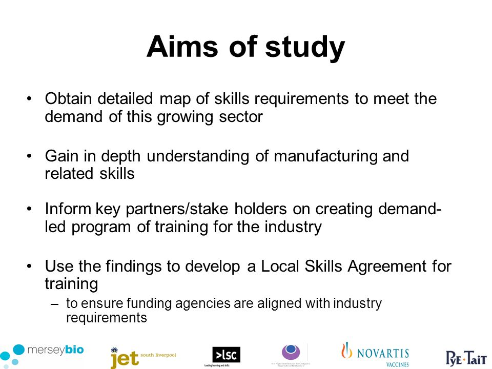 Aims of study Obtain detailed map of skills requirements to meet the demand of this growing sector Gain in depth understanding of manufacturing and related skills Inform key partners/stake holders on creating demand- led program of training for the industry Use the findings to develop a Local Skills Agreement for training –to ensure funding agencies are aligned with industry requirements