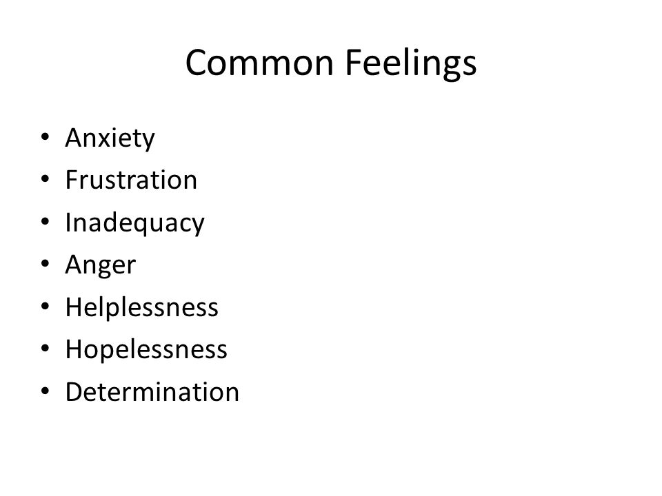 Common Feelings Anxiety Frustration Inadequacy Anger Helplessness Hopelessness Determination