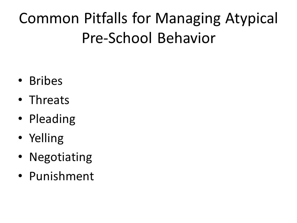 Common Pitfalls for Managing Atypical Pre-School Behavior Bribes Threats Pleading Yelling Negotiating Punishment
