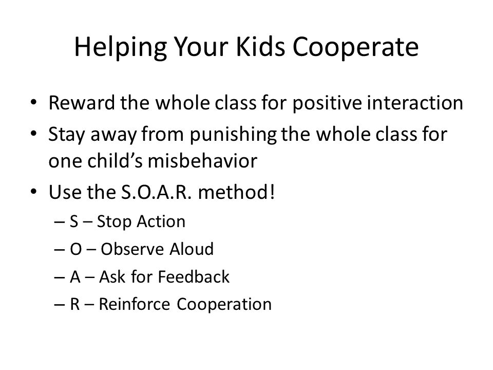 Helping Your Kids Cooperate Reward the whole class for positive interaction Stay away from punishing the whole class for one childs misbehavior Use the S.O.A.R.
