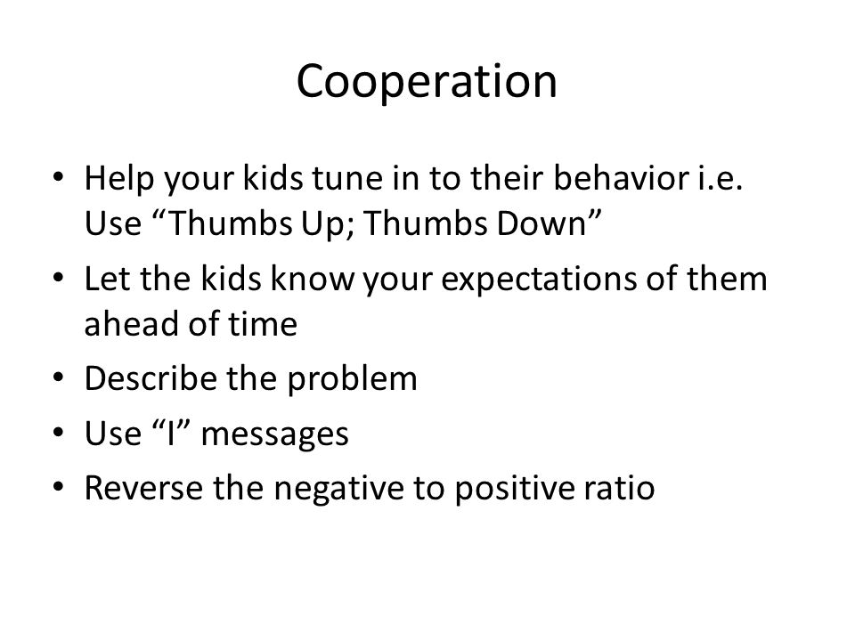 Cooperation Help your kids tune in to their behavior i.e.