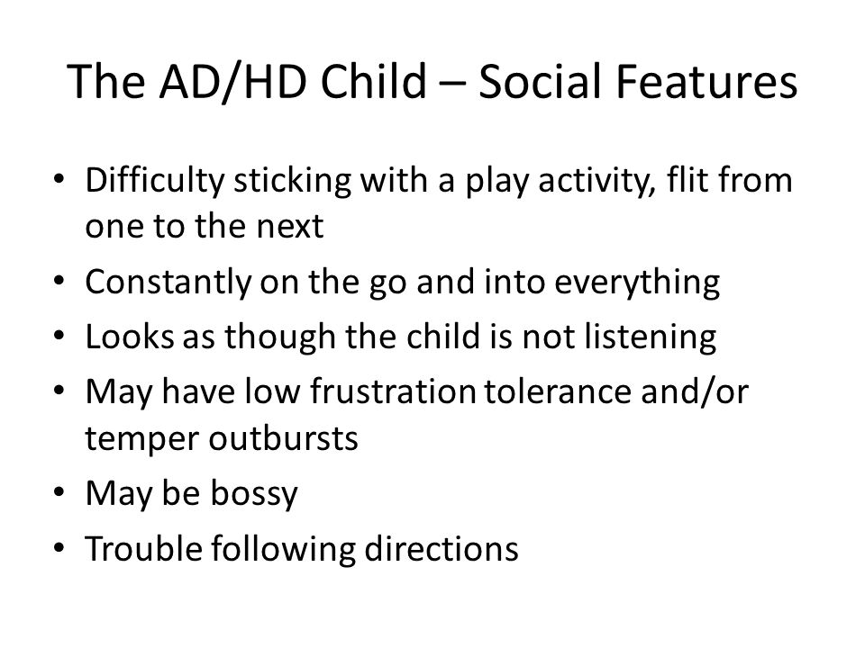 The AD/HD Child – Social Features Difficulty sticking with a play activity, flit from one to the next Constantly on the go and into everything Looks as though the child is not listening May have low frustration tolerance and/or temper outbursts May be bossy Trouble following directions
