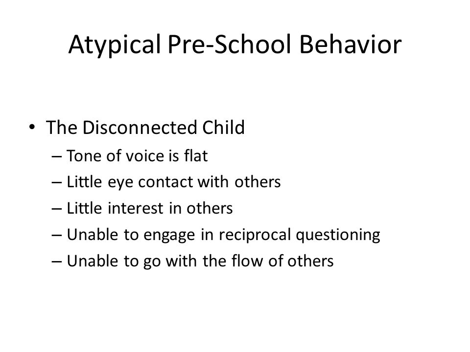 Atypical Pre-School Behavior The Disconnected Child – Tone of voice is flat – Little eye contact with others – Little interest in others – Unable to engage in reciprocal questioning – Unable to go with the flow of others