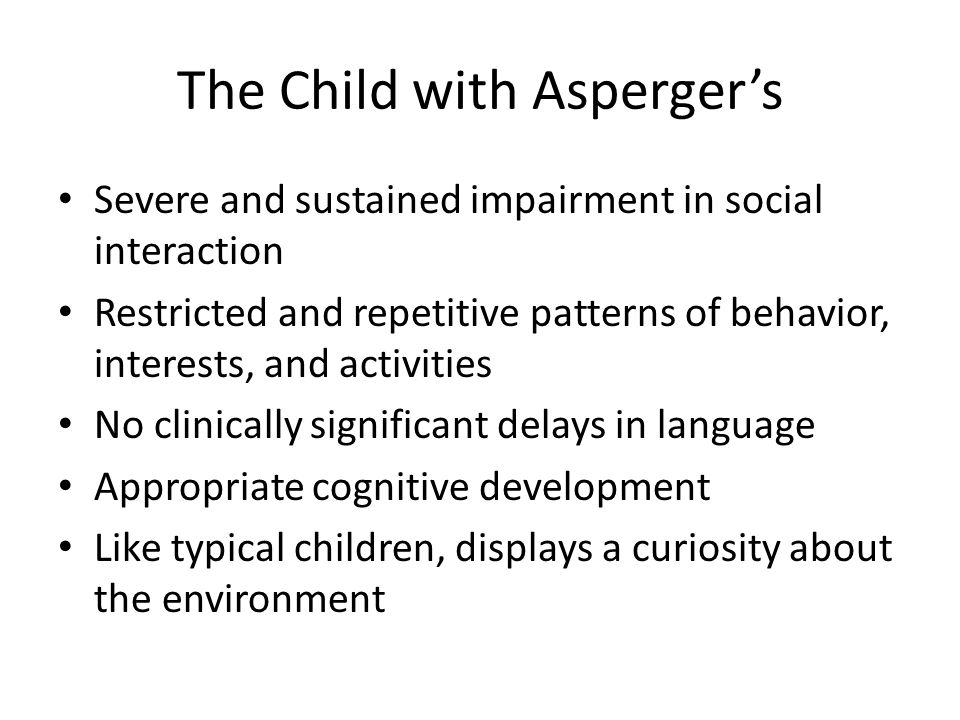 The Child with Aspergers Severe and sustained impairment in social interaction Restricted and repetitive patterns of behavior, interests, and activities No clinically significant delays in language Appropriate cognitive development Like typical children, displays a curiosity about the environment