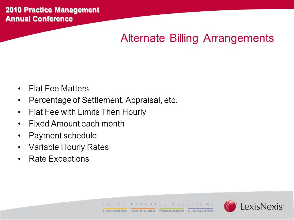 2010 Practice Management Annual Conference Alternate Billing Arrangements Flat Fee Matters Percentage of Settlement, Appraisal, etc. Flat Fee with Lim