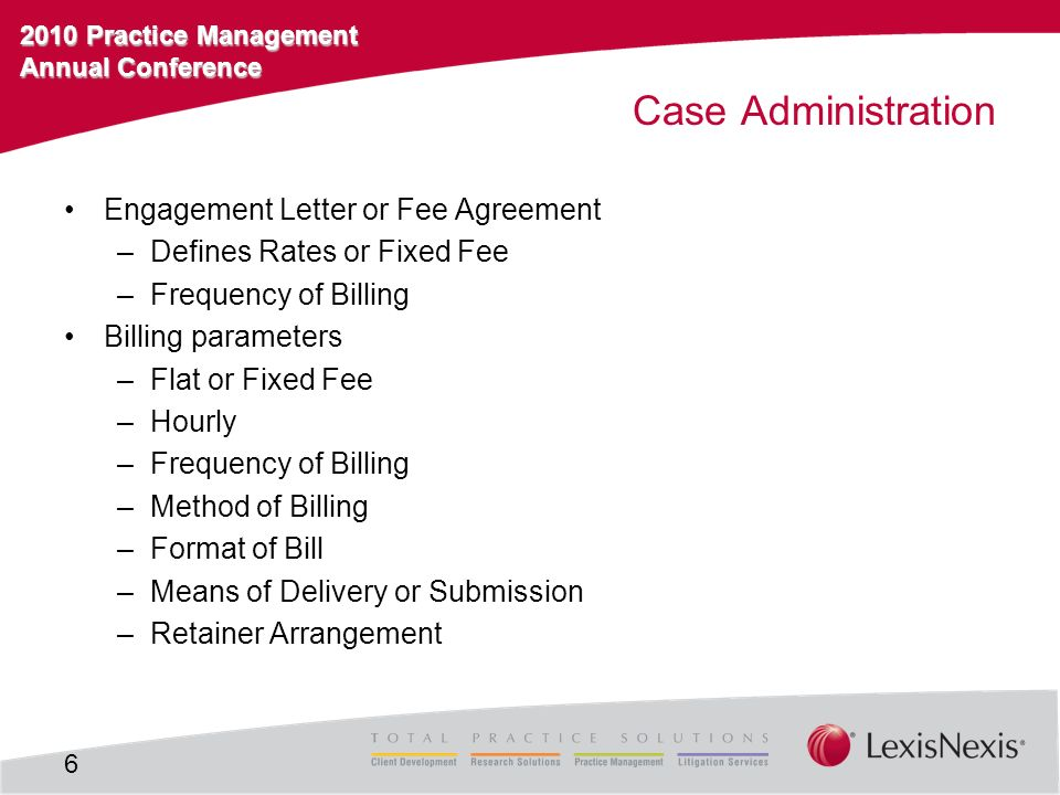 2010 Practice Management Annual Conference Case Administration Engagement Letter or Fee Agreement –Defines Rates or Fixed Fee –Frequency of Billing Bi