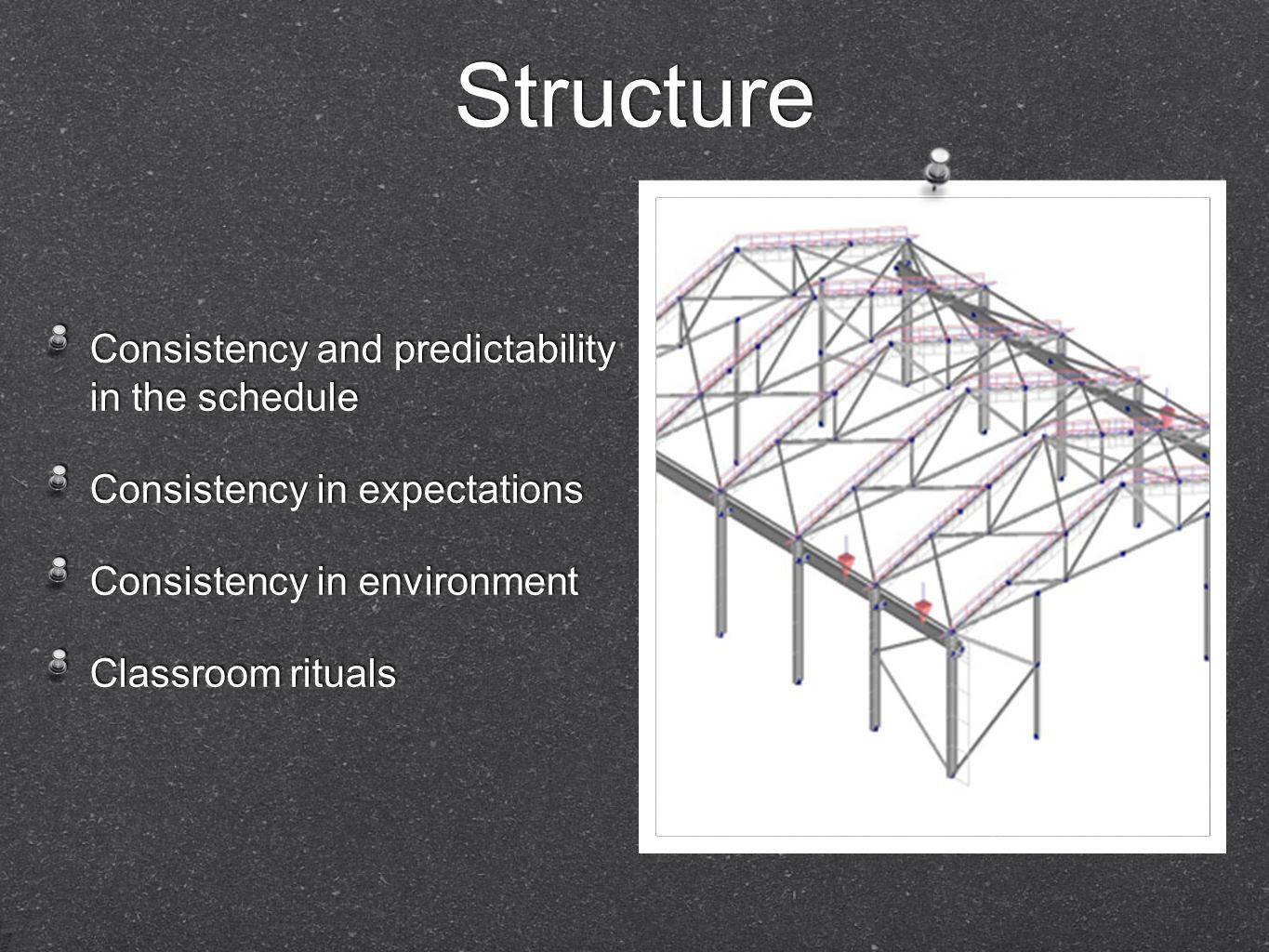 Structure Consistency and predictability in the schedule Consistency in expectations Consistency in environment Classroom rituals Consistency and pred