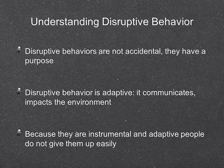 Understanding Disruptive Behavior Disruptive behaviors are not accidental, they have a purpose Disruptive behavior is adaptive: it communicates, impac