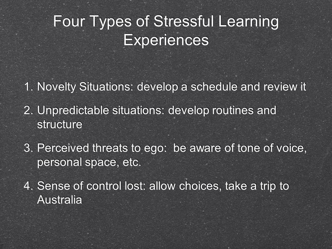 Four Types of Stressful Learning Experiences 1. Novelty Situations: develop a schedule and review it 2. Unpredictable situations: develop routines and