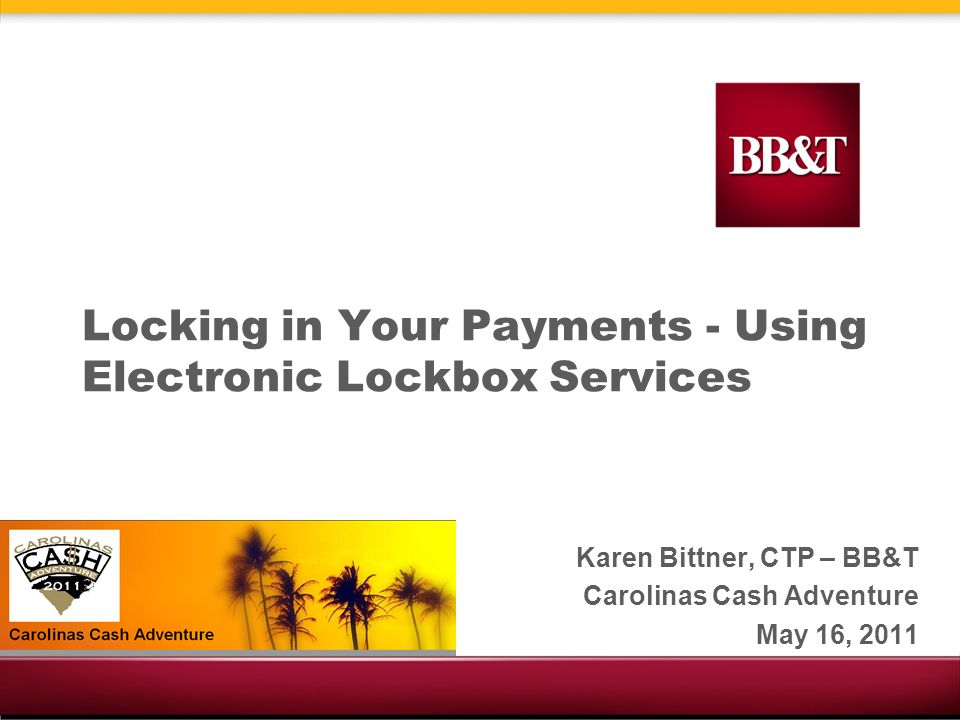 Locking in Your Payments - Using Electronic Lockbox Services Karen Bittner, CTP – BB&T Carolinas Cash Adventure May 16, 2011