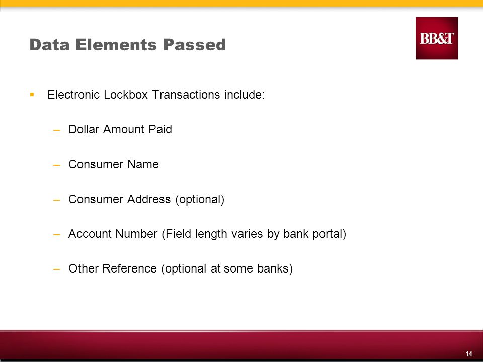 14 Data Elements Passed Electronic Lockbox Transactions include: –Dollar Amount Paid –Consumer Name –Consumer Address (optional) –Account Number (Field length varies by bank portal) –Other Reference (optional at some banks)
