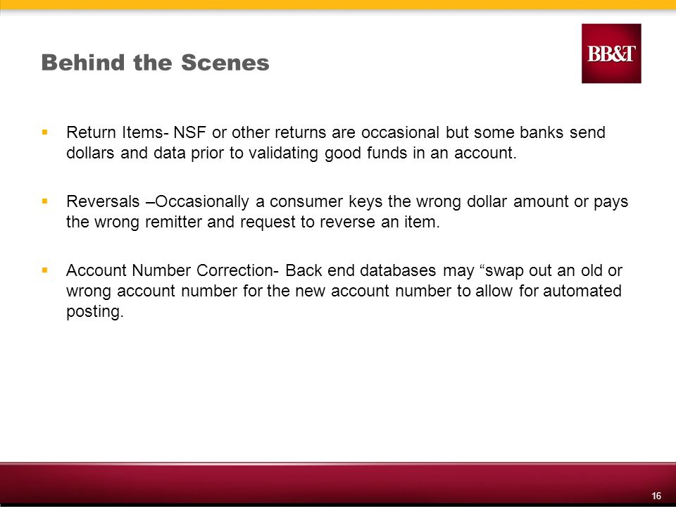 16 Behind the Scenes Return Items- NSF or other returns are occasional but some banks send dollars and data prior to validating good funds in an account.