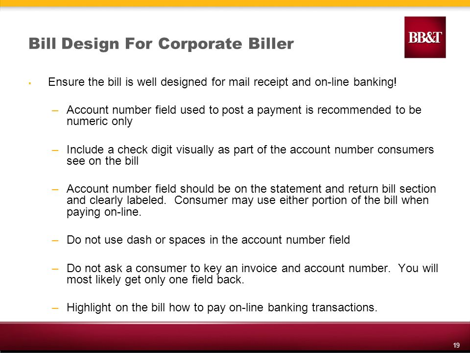 19 Bill Design For Corporate Biller Ensure the bill is well designed for mail receipt and on-line banking.