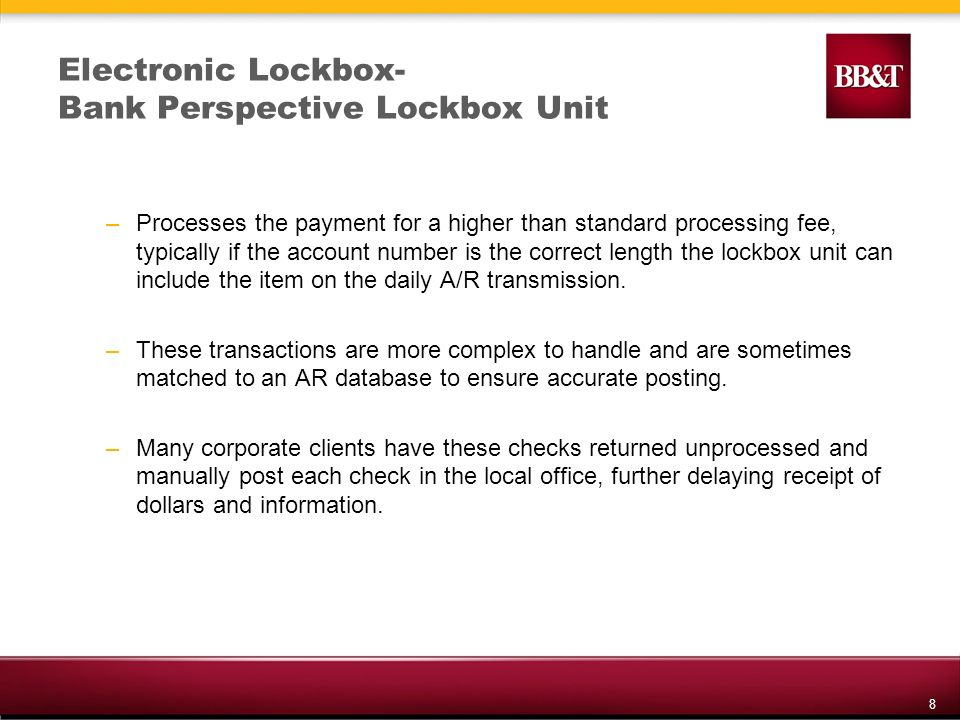 8 Electronic Lockbox- Bank Perspective Lockbox Unit –Processes the payment for a higher than standard processing fee, typically if the account number is the correct length the lockbox unit can include the item on the daily A/R transmission.