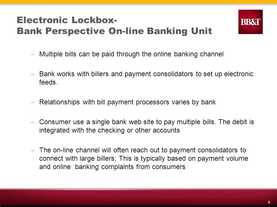 9 Electronic Lockbox- Bank Perspective On-line Banking Unit –Multiple bills can be paid through the online banking channel –Bank works with billers and payment consolidators to set up electronic feeds.