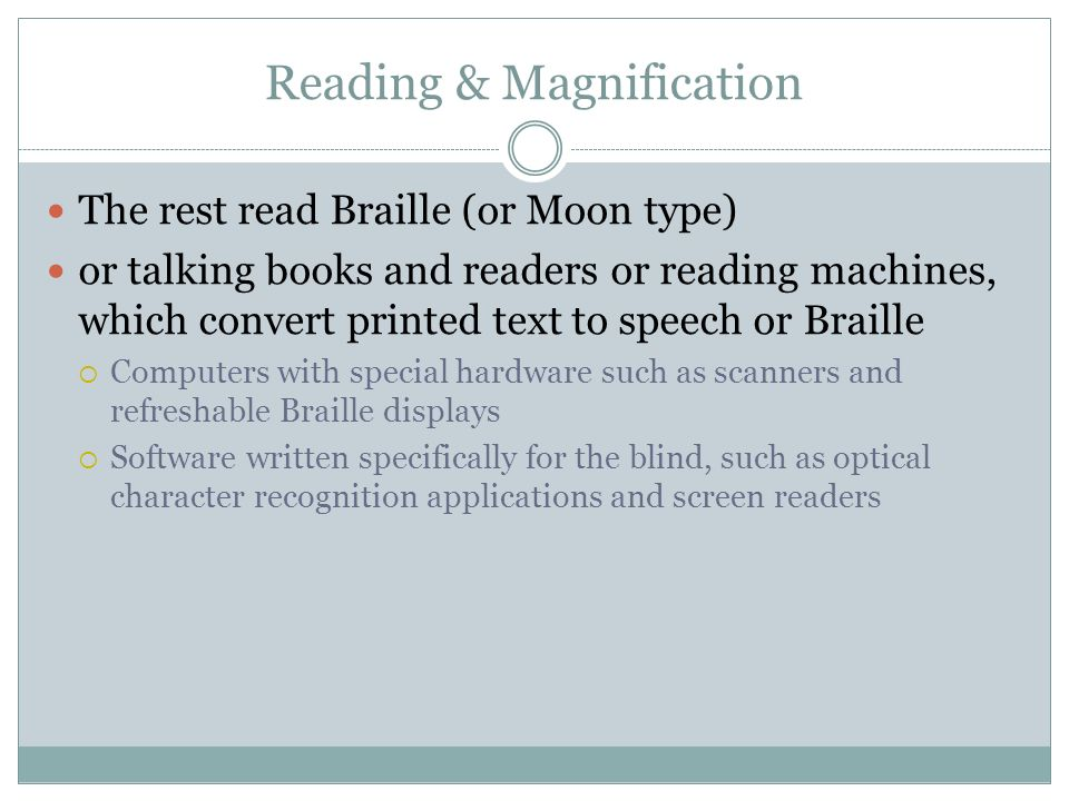 Reading & Magnification The rest read Braille (or Moon type) or talking books and readers or reading machines, which convert printed text to speech or