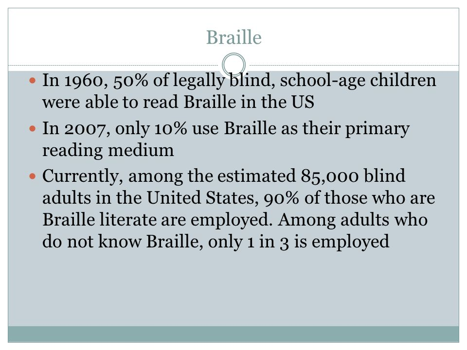 Braille In 1960, 50% of legally blind, school-age children were able to read Braille in the US In 2007, only 10% use Braille as their primary reading