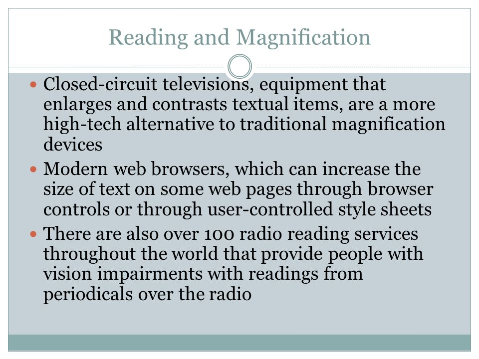 Reading and Magnification Closed-circuit televisions, equipment that enlarges and contrasts textual items, are a more high-tech alternative to traditi