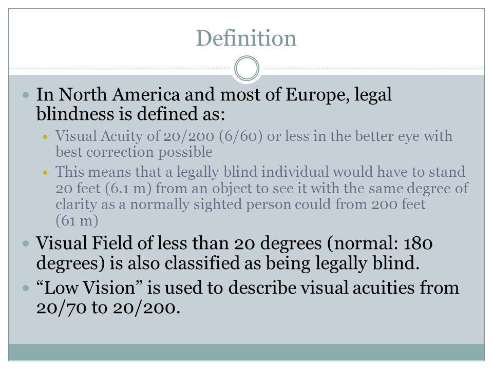 Definition In North America and most of Europe, legal blindness is defined as: Visual Acuity of 20/200 (6/60) or less in the better eye with best corr