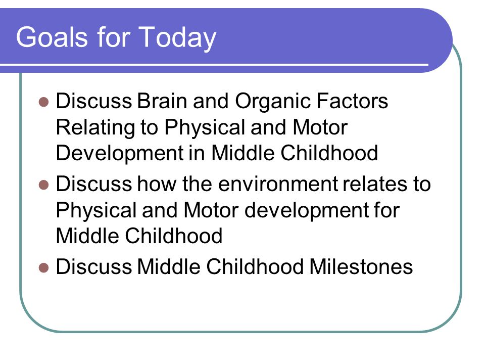 Goals for Today Discuss Brain and Organic Factors Relating to Physical and Motor Development in Middle Childhood Discuss how the environment relates to Physical and Motor development for Middle Childhood Discuss Middle Childhood Milestones