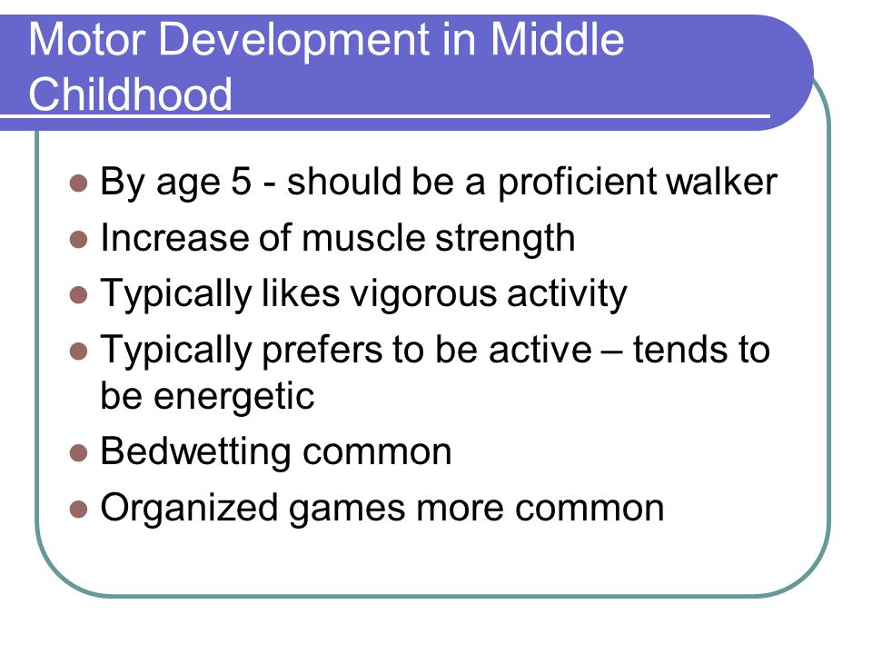 Motor Development in Middle Childhood By age 5 - should be a proficient walker Increase of muscle strength Typically likes vigorous activity Typically prefers to be active – tends to be energetic Bedwetting common Organized games more common