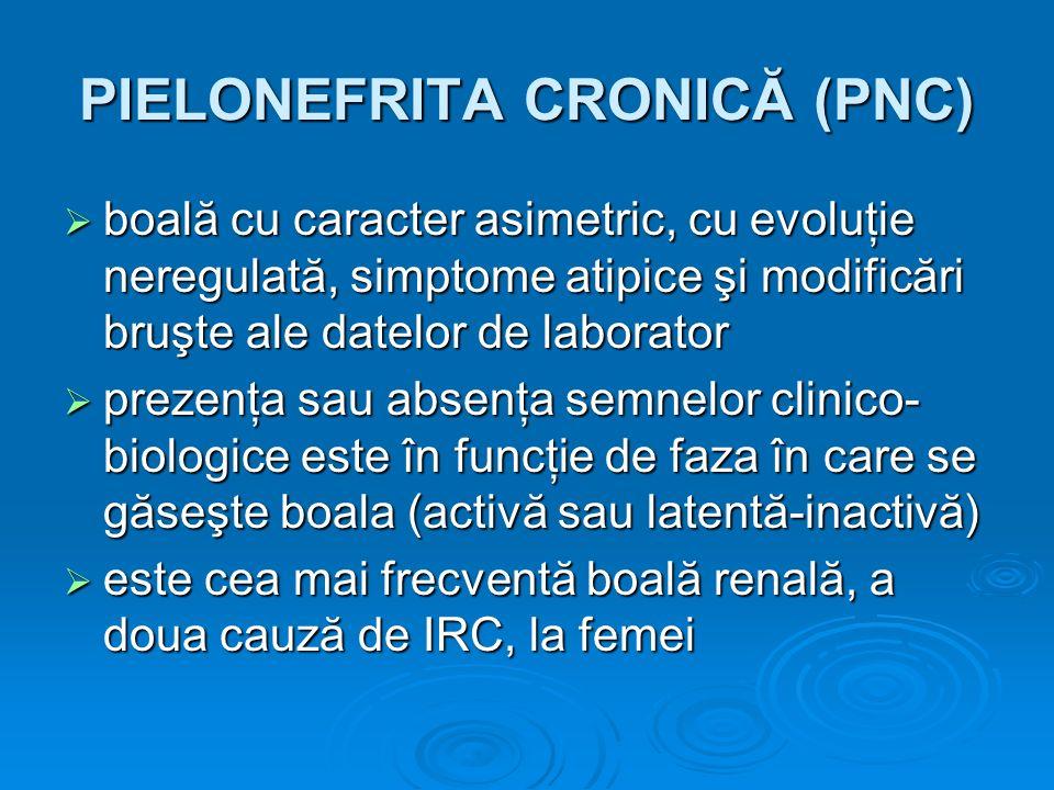 PIELONEFRITA CRONICĂ (PNC) boală cu caracter asimetric, cu evoluţie neregulată, simptome atipice şi modificări bruşte ale datelor de laborator boală c