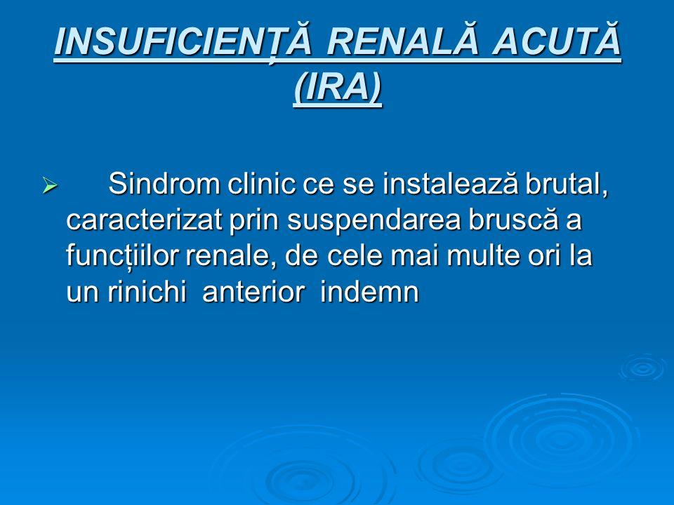 INSUFICIENŢĂ RENALĂ ACUTĂ (IRA) Sindrom clinic ce se instalează brutal, caracterizat prin suspendarea bruscă a funcţiilor renale, de cele mai multe or