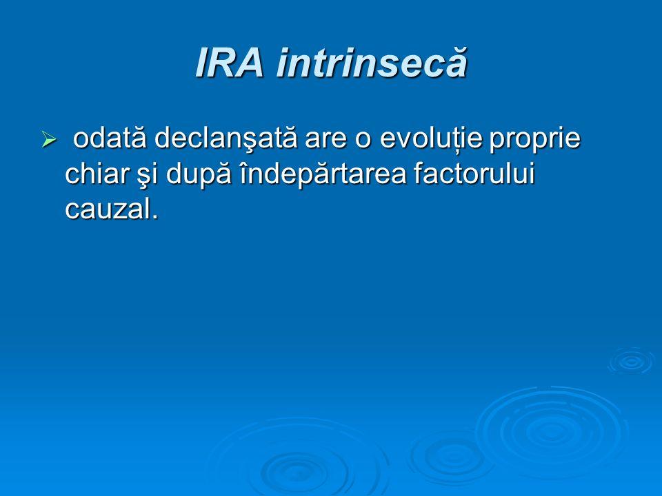 IRA intrinsecă odată declanşată are o evoluţie proprie chiar şi după îndepărtarea factorului cauzal. odată declanşată are o evoluţie proprie chiar şi