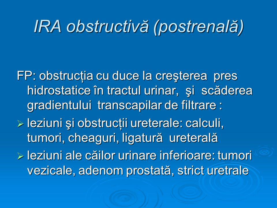 IRA obstructivă (postrenală) FP: obstrucţia cu duce la creşterea pres hidrostatice în tractul urinar, şi scăderea gradientului transcapilar de filtrar