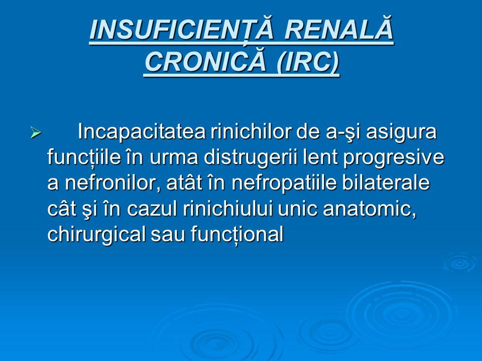 INSUFICIENŢĂ RENALĂ CRONICĂ (IRC) Incapacitatea rinichilor de a-şi asigura funcţiile în urma distrugerii lent progresive a nefronilor, atât în nefropa