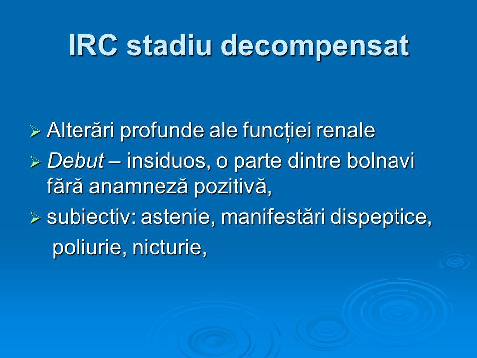 IRC stadiu decompensat Alterări profunde ale funcţiei renale Alterări profunde ale funcţiei renale Debut – insiduos, o parte dintre bolnavi fără anamn
