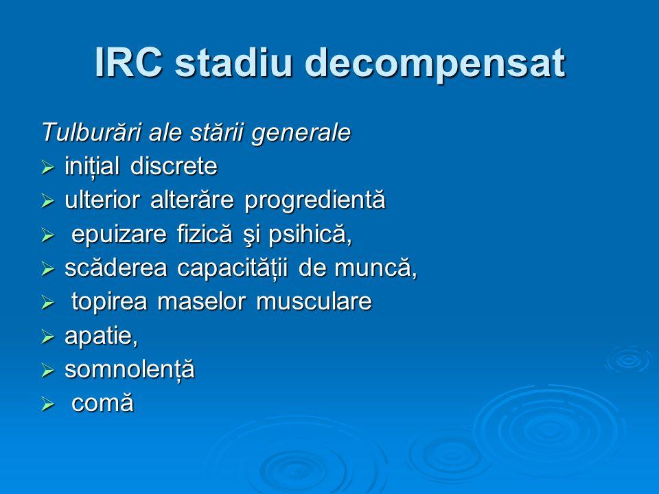 IRC stadiu decompensat Tulburări ale stării generale iniţial discrete iniţial discrete ulterior alterăre progredientă ulterior alterăre progredientă e
