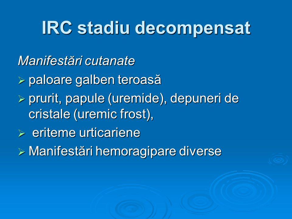 IRC stadiu decompensat Manifestări cutanate paloare galben teroasă paloare galben teroasă prurit, papule (uremide), depuneri de cristale (uremic frost
