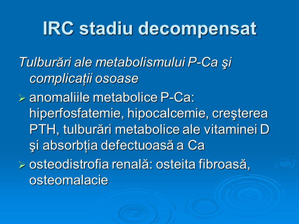IRC stadiu decompensat Tulburări ale metabolismului P-Ca şi complicaţii osoase anomaliile metabolice P-Ca: hiperfosfatemie, hipocalcemie, creşterea PT
