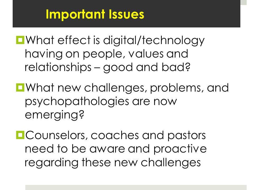 Important Issues What effect is digital/technology having on people, values and relationships – good and bad.