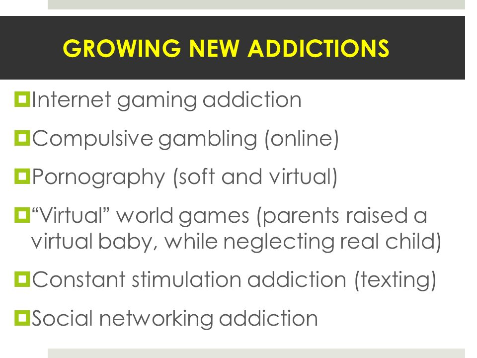 GROWING NEW ADDICTIONS Internet gaming addiction Compulsive gambling (online) Pornography (soft and virtual) Virtual world games (parents raised a virtual baby, while neglecting real child) Constant stimulation addiction (texting) Social networking addiction