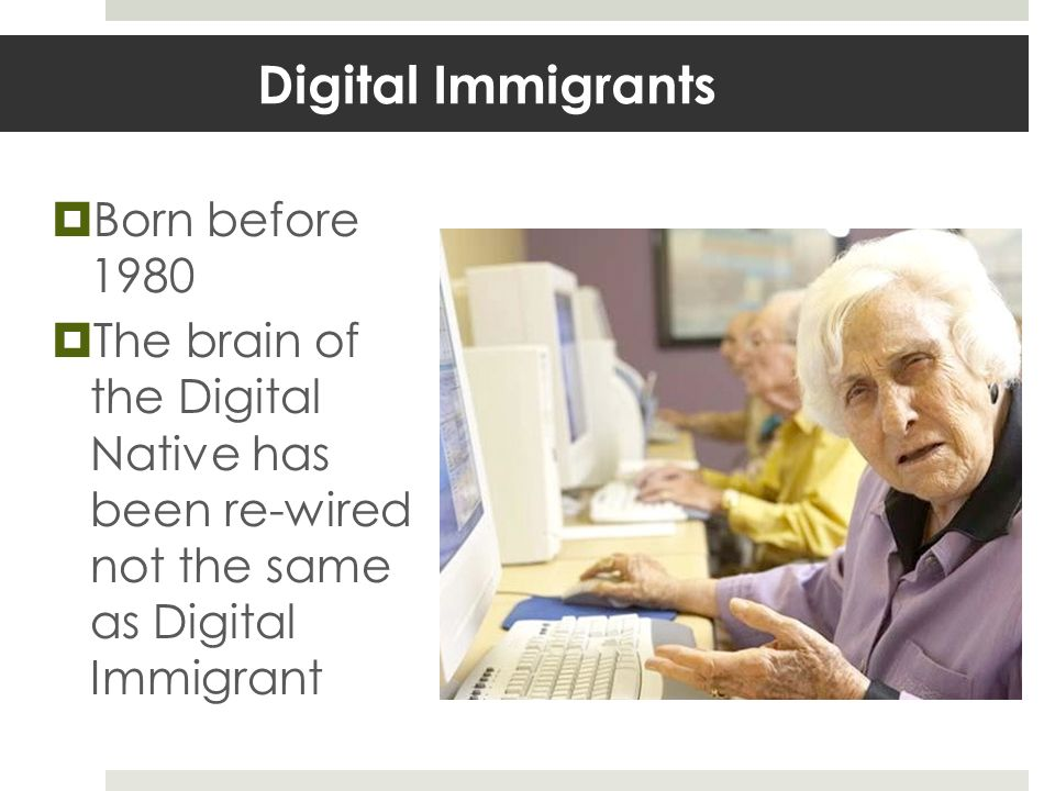 Digital Immigrants Born before 1980 The brain of the Digital Native has been re-wired not the same as Digital Immigrant