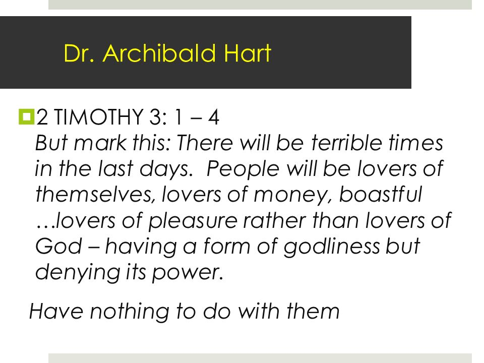 Dr. Archibald Hart 2 TIMOTHY 3: 1 – 4 But mark this: There will be terrible times in the last days.