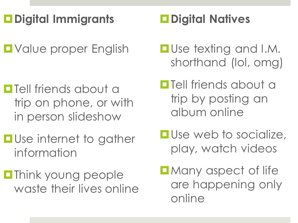 Digital Immigrants Value proper English Tell friends about a trip on phone, or with in person slideshow Use internet to gather information Think young people waste their lives online Digital Natives Use texting and I.M.