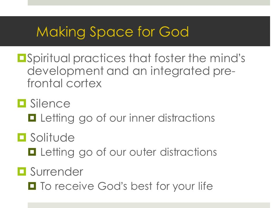 Making Space for God Spiritual practices that foster the minds development and an integrated pre- frontal cortex Silence Letting go of our inner distractions Solitude Letting go of our outer distractions Surrender To receive Gods best for your life