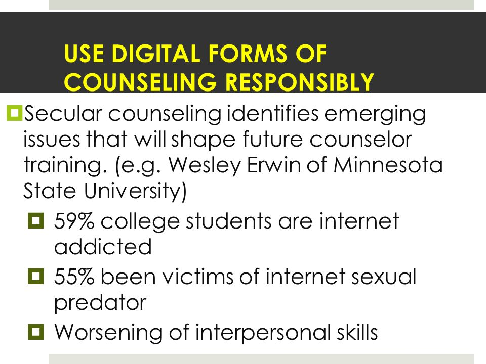 USE DIGITAL FORMS OF COUNSELING RESPONSIBLY Secular counseling identifies emerging issues that will shape future counselor training.