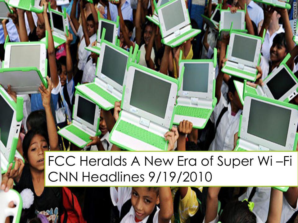 FCC Heralds A New Era of Super Wi –Fi CNN Headlines 9/19/2010