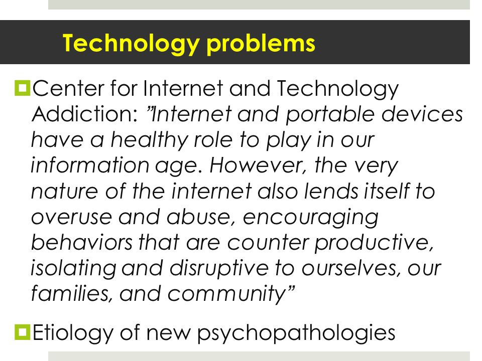 Technology problems Center for Internet and Technology Addiction: Internet and portable devices have a healthy role to play in our information age.