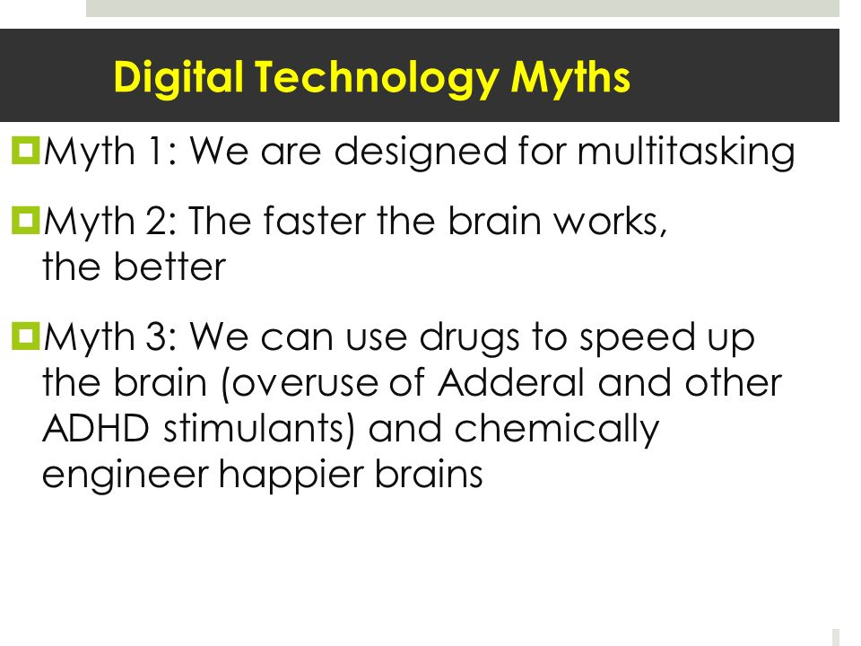 Digital Technology Myths Myth 1: We are designed for multitasking Myth 2: The faster the brain works, the better Myth 3: We can use drugs to speed up the brain (overuse of Adderal and other ADHD stimulants) and chemically engineer happier brains