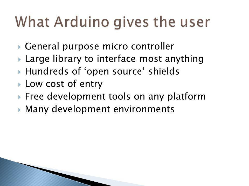 General purpose micro controller Large library to interface most anything Hundreds of open source shields Low cost of entry Free development tools on