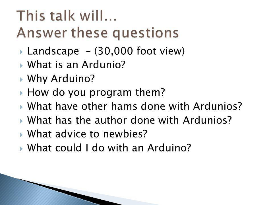 Landscape – (30,000 foot view) What is an Ardunio? Why Arduino? How do you program them? What have other hams done with Ardunios? What has the author