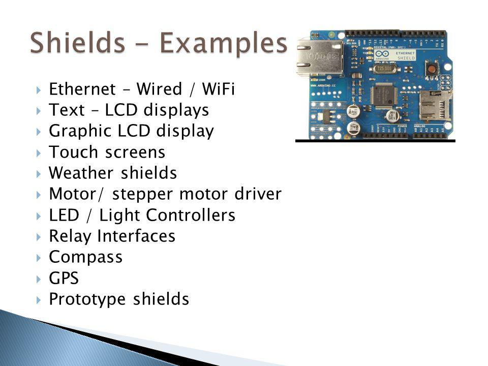 Ethernet – Wired / WiFi Text – LCD displays Graphic LCD display Touch screens Weather shields Motor/ stepper motor driver LED / Light Controllers Rela