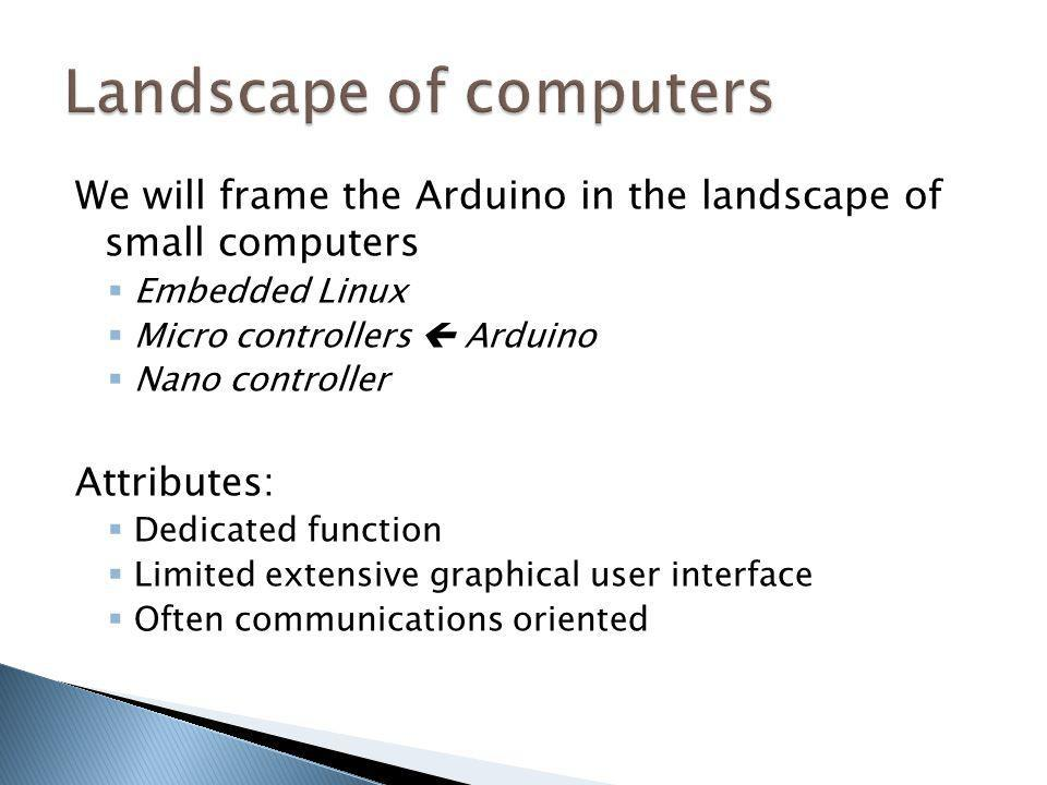 We will frame the Arduino in the landscape of small computers Embedded Linux Micro controllers Arduino Nano controller Attributes: Dedicated function