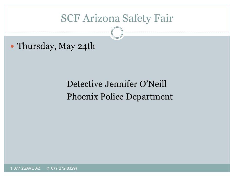 SCF Arizona Safety Fair 1-877-2SAVE-AZ (1-877-272-8329) Thursday, May 24th Detective Jennifer ONeill Phoenix Police Department