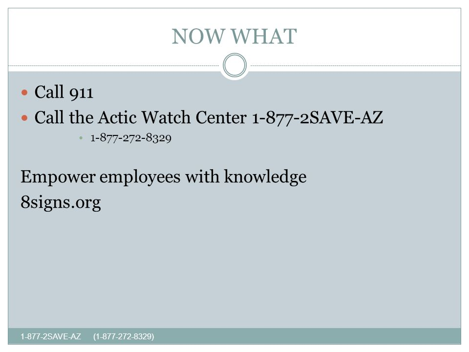 NOW WHAT SAVE-AZ ( ) Call 911 Call the Actic Watch Center SAVE-AZ Empower employees with knowledge 8signs.org
